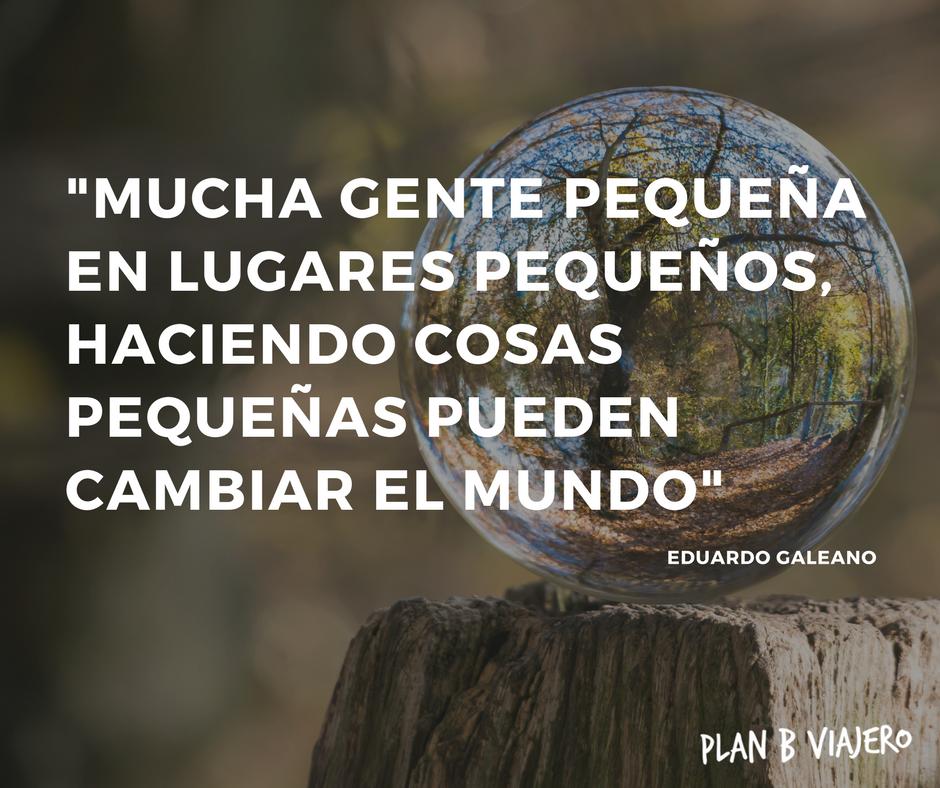plan b viajero, frases de Eduardo Galeano, Mucha gente pequeña en lugares pequeños, haciendo cosas pequeñas pueden cambiar el mundo