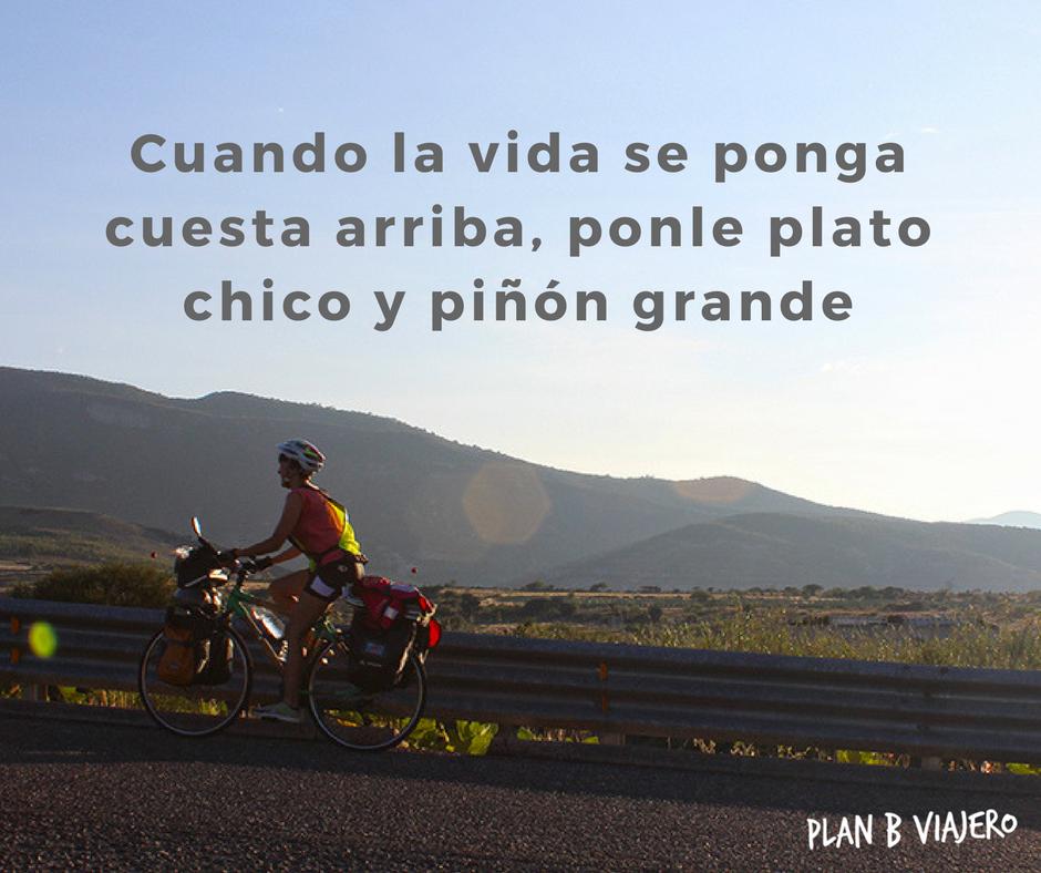 plan b viajero - frases sobre la bicicleta - Cuando la vida se ponga cuesta arriba, ponle plato chico y piñón grande